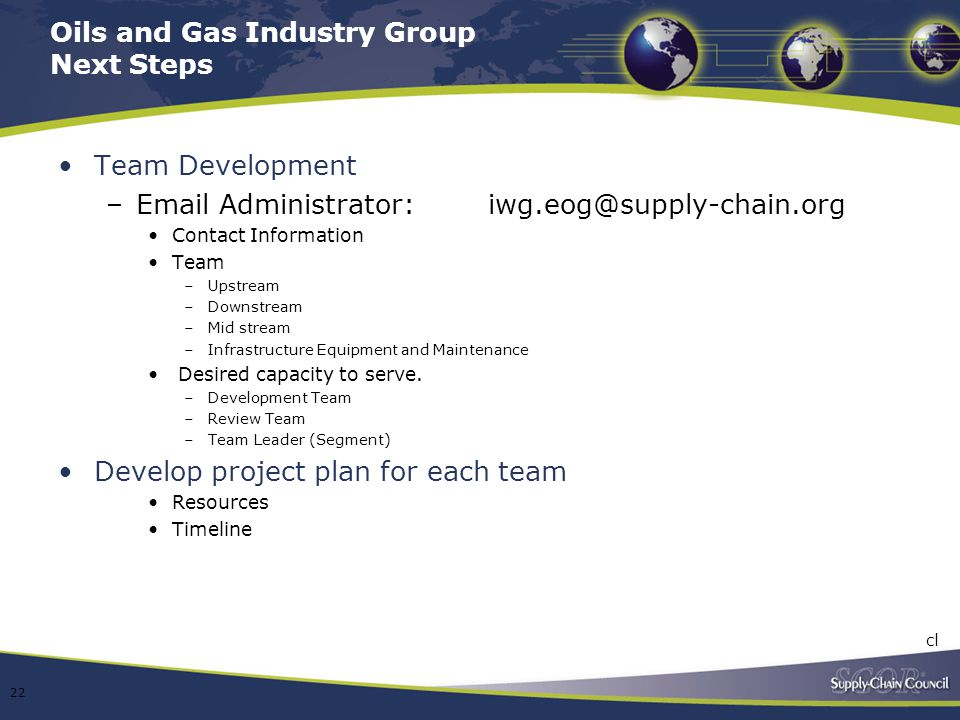 Oils and Gas Industry Group Next Steps Team Development –Email Administrator: iwg.eog@supply-chain.org Contact Information Team –Upstream –Downstream
