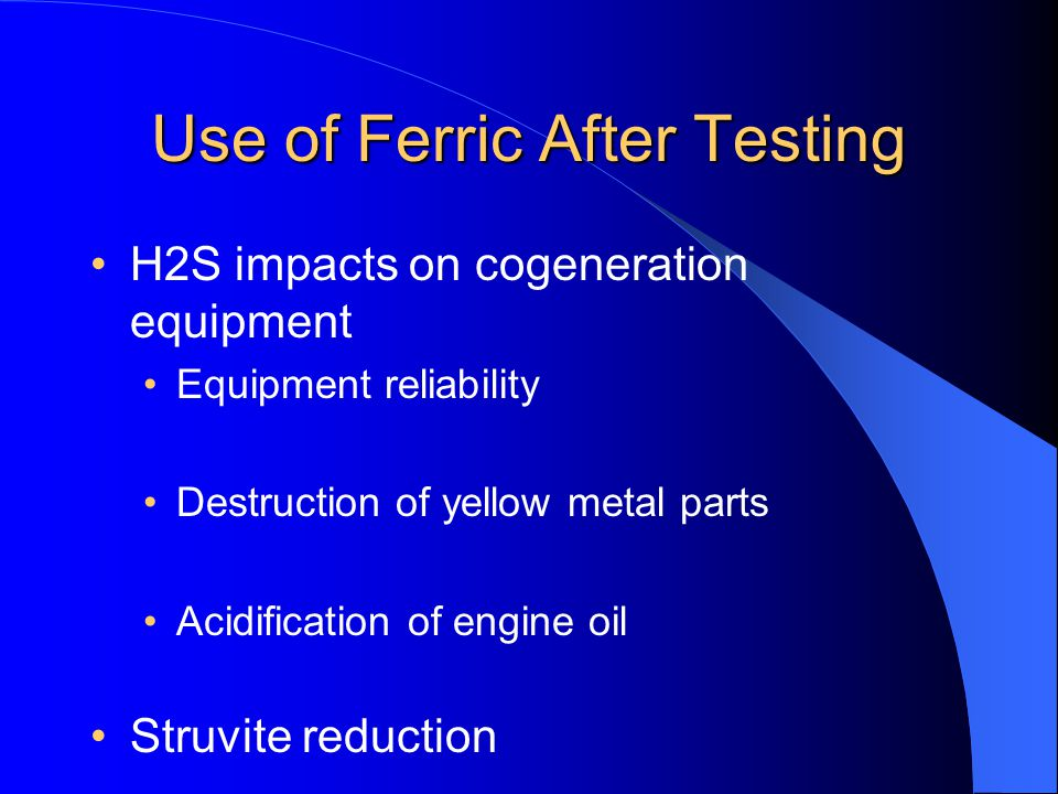 Use of Ferric After Testing H2S impacts on cogeneration equipment Equipment reliability Destruction of yellow metal parts Acidification of engine oil