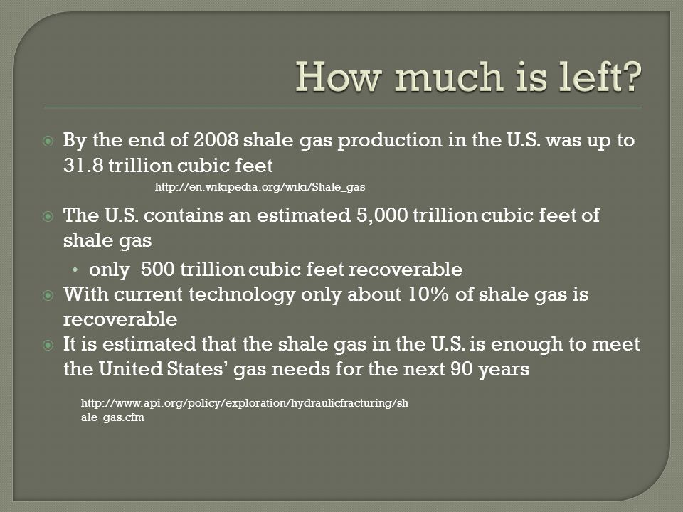 By the end of 2008 shale gas production in the U.S. was up to 31.8 trillion cubic feet The U.S. contains an estimated 5,000 trillion cubic feet of sha