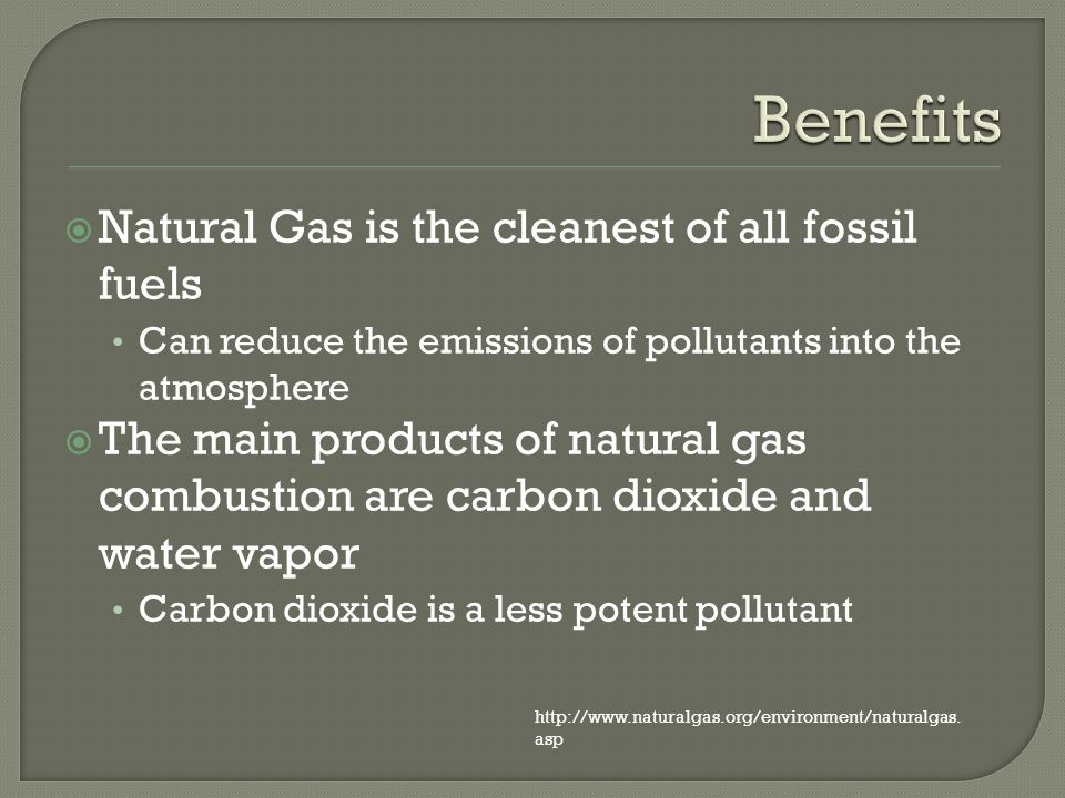 Natural Gas is the cleanest of all fossil fuels Can reduce the emissions of pollutants into the atmosphere The main products of natural gas combustion are carbon dioxide and water vapor Carbon dioxide is a less potent pollutant