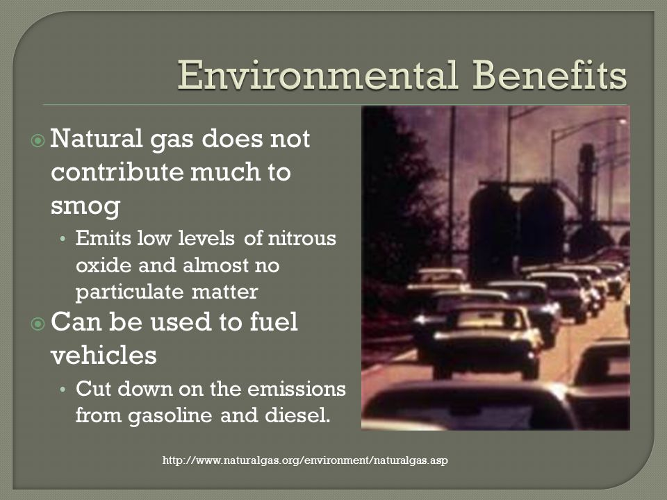 Natural gas does not contribute much to smog Emits low levels of nitrous oxide and almost no particulate matter Can be used to fuel vehicles Cut down