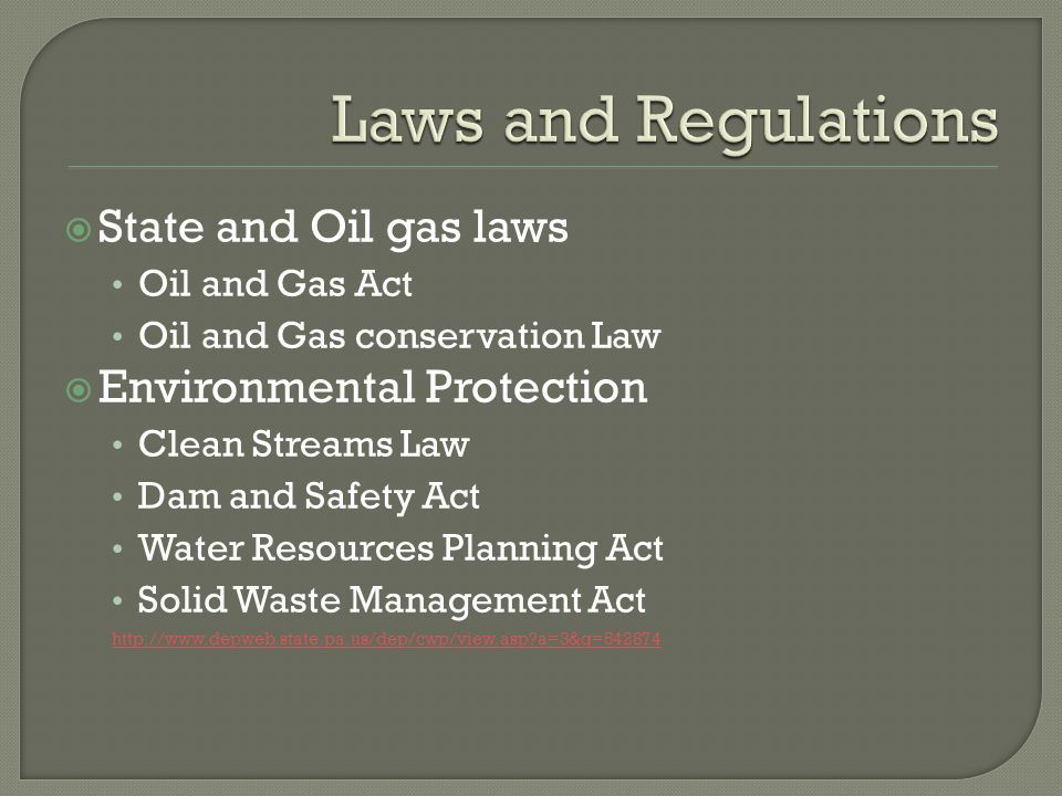 State and Oil gas laws Oil and Gas Act Oil and Gas conservation Law Environmental Protection Clean Streams Law Dam and Safety Act Water Resources Planning Act Solid Waste Management Act   a=3&q=542874