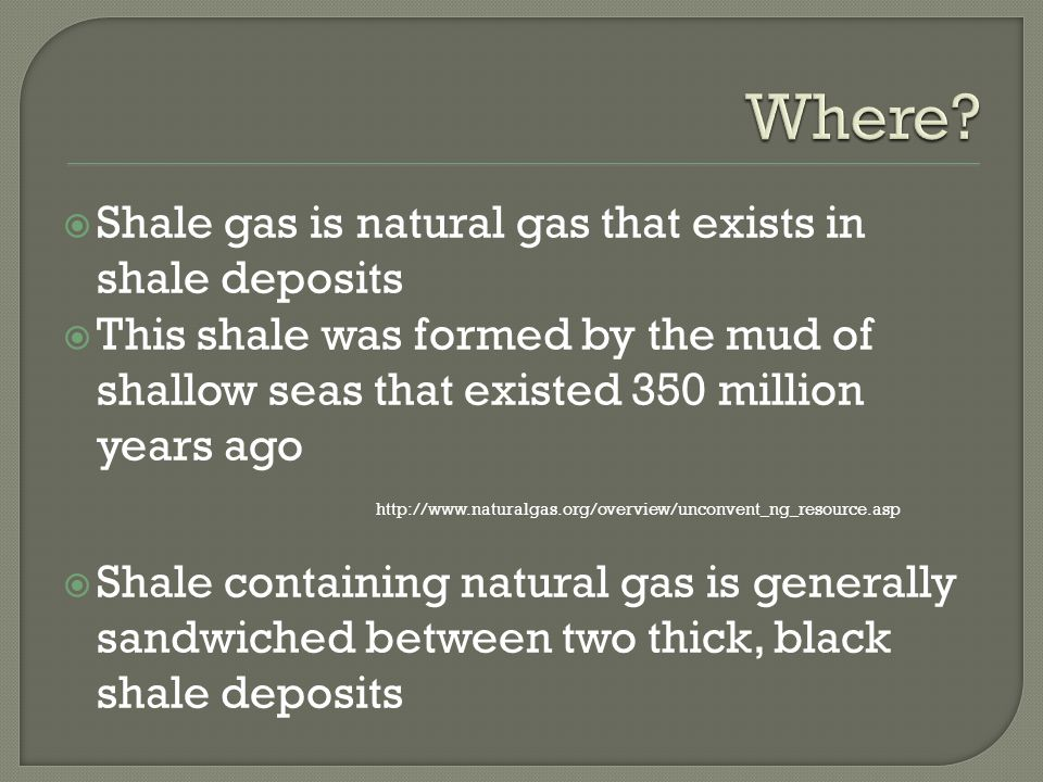 Shale gas is natural gas that exists in shale deposits This shale was formed by the mud of shallow seas that existed 350 million years ago   Shale containing natural gas is generally sandwiched between two thick, black shale deposits