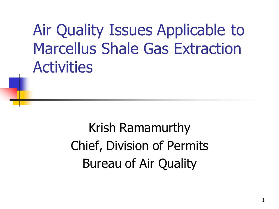 1 Air Quality Issues Applicable to Marcellus Shale Gas Extraction Activities Krish Ramamurthy Chief, Division of Permits Bureau of Air Quality