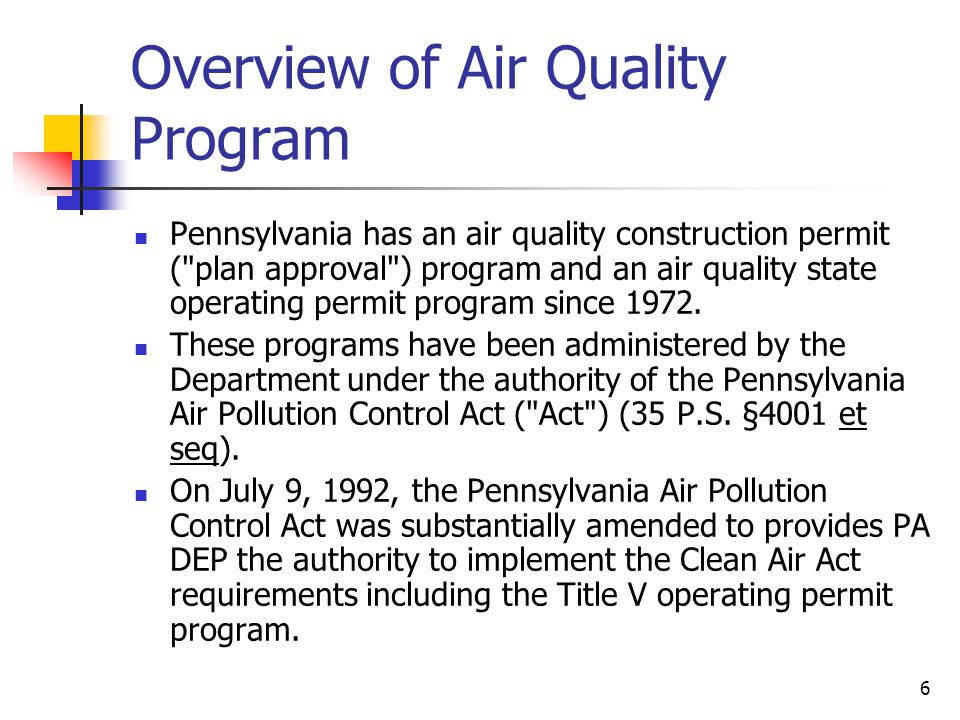 7 Permitting Process Before a new air contaminant source can operate in the state of Pennsylvania, an air permit is usually required.