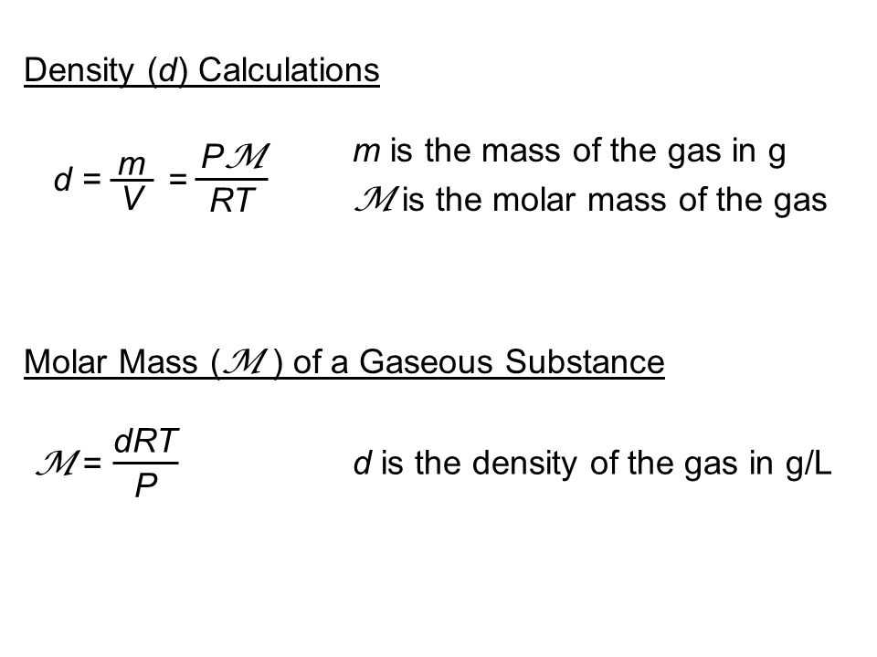 Density (d) Calculations d = m V = PMPM RT m is the mass of the gas in g M is the molar mass of the gas Molar Mass ( M ) of a Gaseous Substance dRT P M = d is the density of the gas in g/L