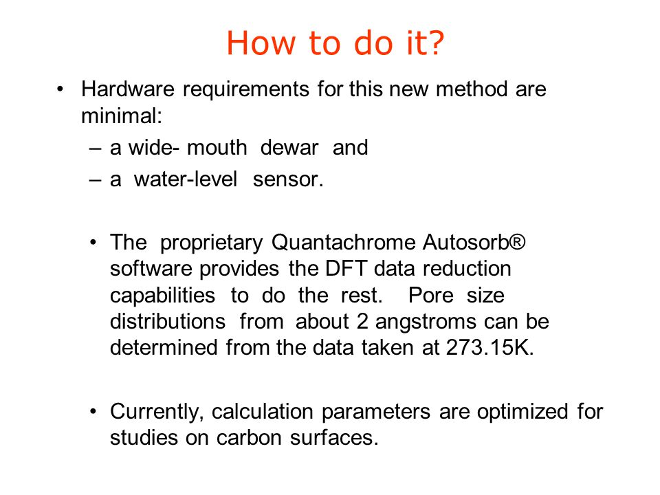How to do it? Hardware requirements for this new method are minimal: –a wide- mouth dewar and –a water-level sensor. The proprietary Quantachrome Auto