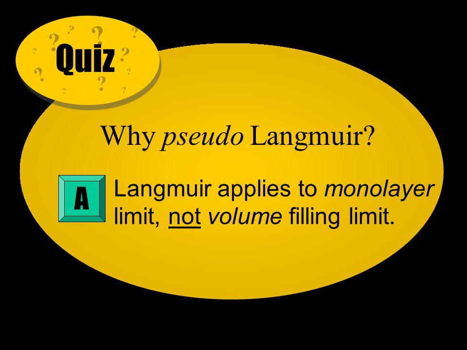 Why pseudo Langmuir? Langmuir applies to monolayer limit, not volume filling limit. A ? ? ? ? ? ? ? ? ? ? ? Quiz