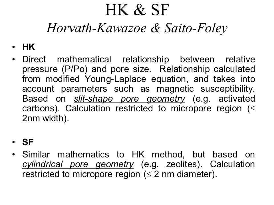 HK & SF Horvath-Kawazoe & Saito-Foley HK Direct mathematical relationship between relative pressure (P/Po) and pore size. Relationship calculated from