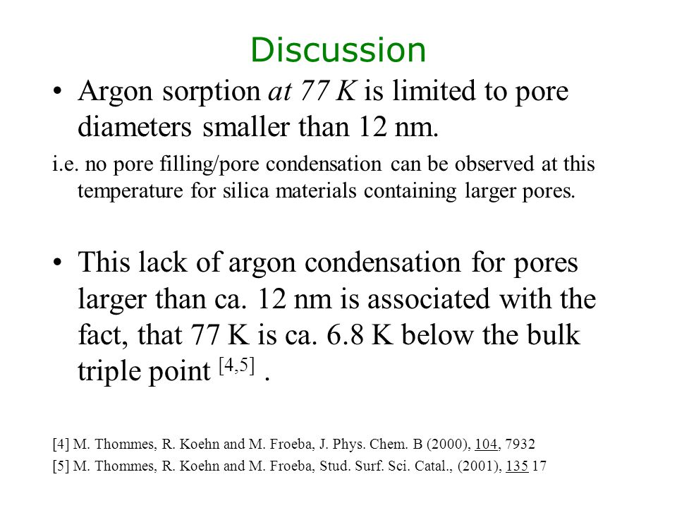 Discussion Argon sorption at 77 K is limited to pore diameters smaller than 12 nm. i.e. no pore filling/pore condensation can be observed at this temp