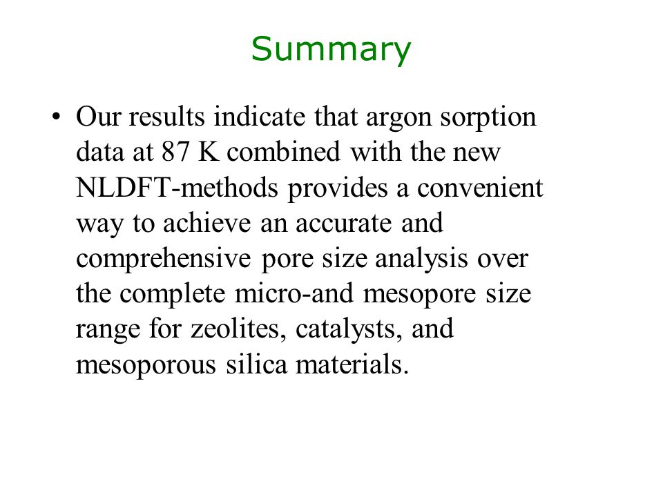 Summary Our results indicate that argon sorption data at 87 K combined with the new NLDFT-methods provides a convenient way to achieve an accurate and