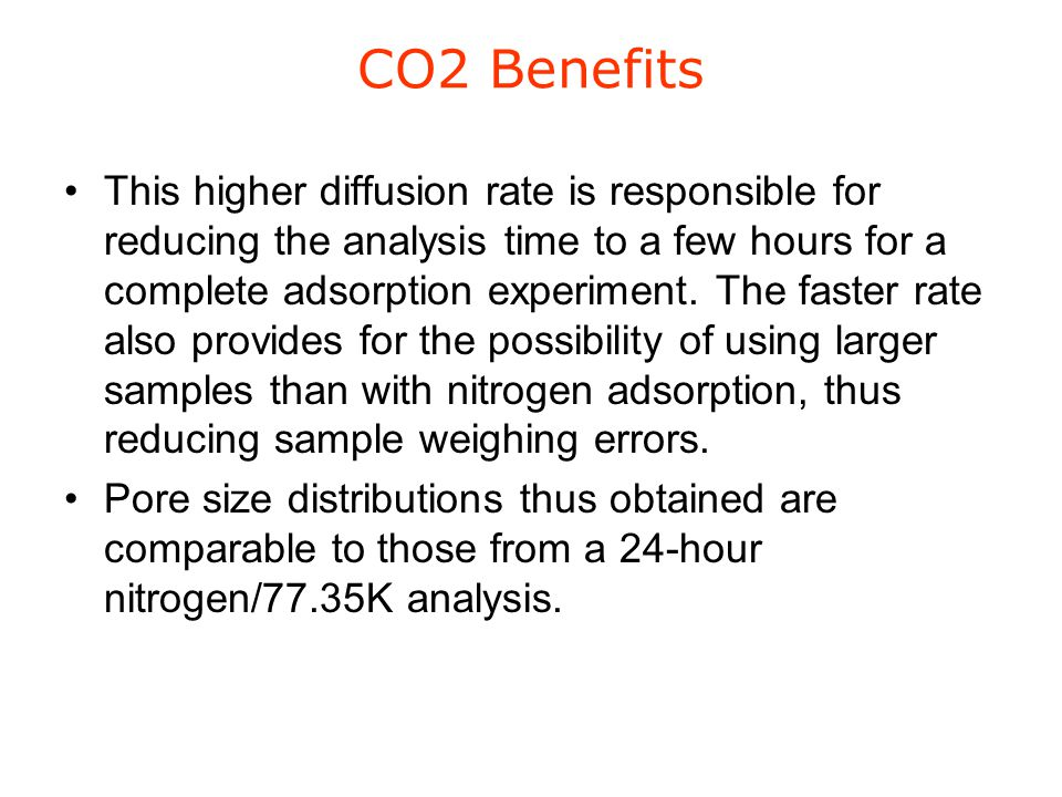 CO2 Benefits This higher diffusion rate is responsible for reducing the analysis time to a few hours for a complete adsorption experiment. The faster