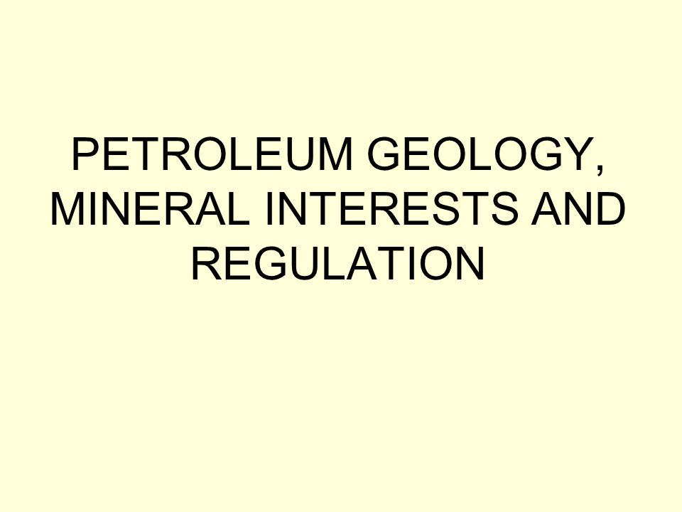 PETROLEUM GEOLOGY, MINERAL INTERESTS AND REGULATION
