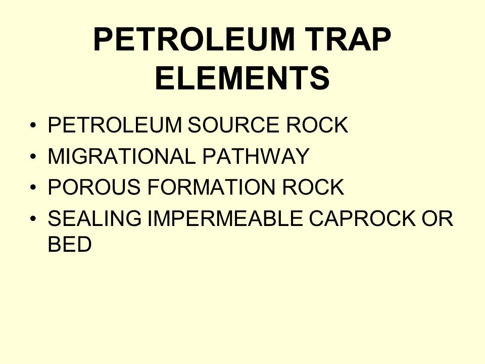 PETROLEUM TRAP ELEMENTS PETROLEUM SOURCE ROCK MIGRATIONAL PATHWAY POROUS FORMATION ROCK SEALING IMPERMEABLE CAPROCK OR BED