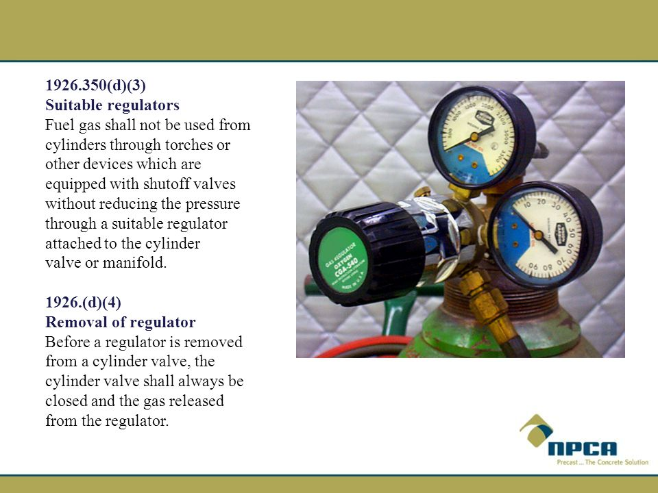 1926.350(d)(3) Suitable regulators Fuel gas shall not be used from cylinders through torches or other devices which are equipped with shutoff valves without reducing the pressure through a suitable regulator attached to the cylinder valve or manifold.