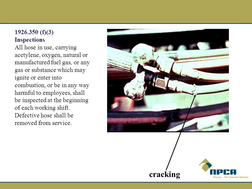 1926.350 (f)(3) Inspections All hose in use, carrying acetylene, oxygen, natural or manufactured fuel gas, or any gas or substance which may ignite or enter into combustion, or be in any way harmful to employees, shall be inspected at the beginning of each working shift.