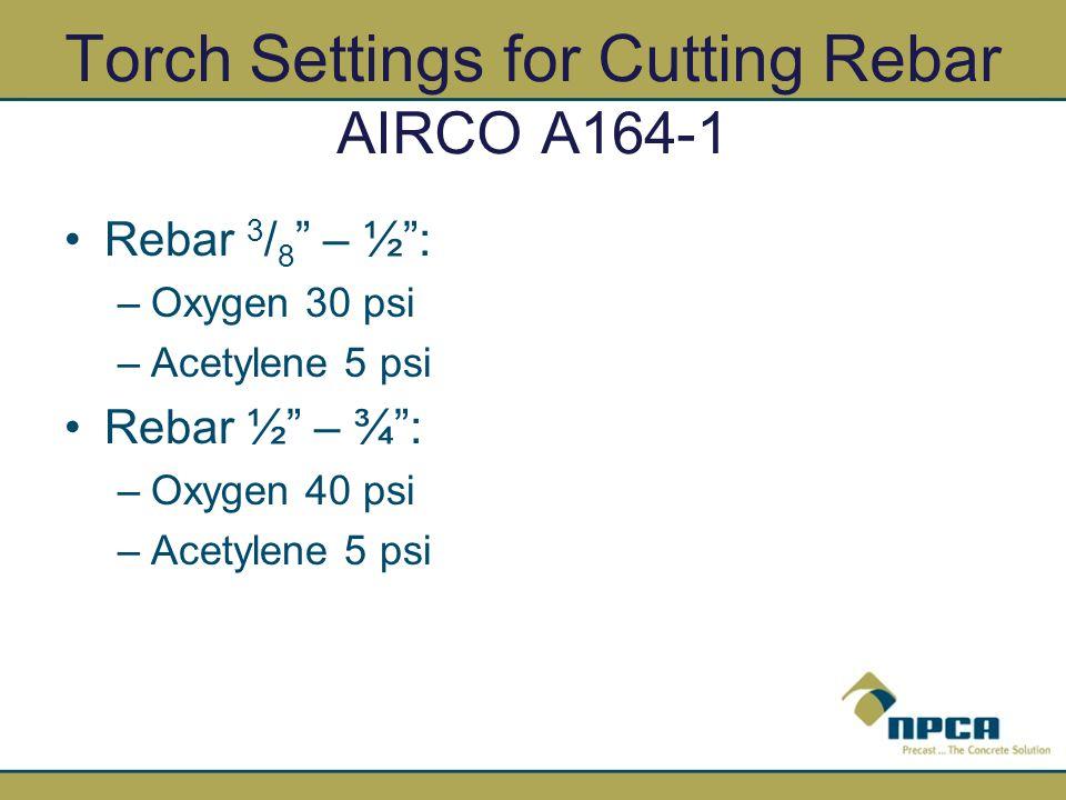 Torch Settings for Cutting Rebar AIRCO A164-1 Rebar 3 / 8 – ½: –Oxygen 30 psi –Acetylene 5 psi Rebar ½ – ¾: –Oxygen 40 psi –Acetylene 5 psi