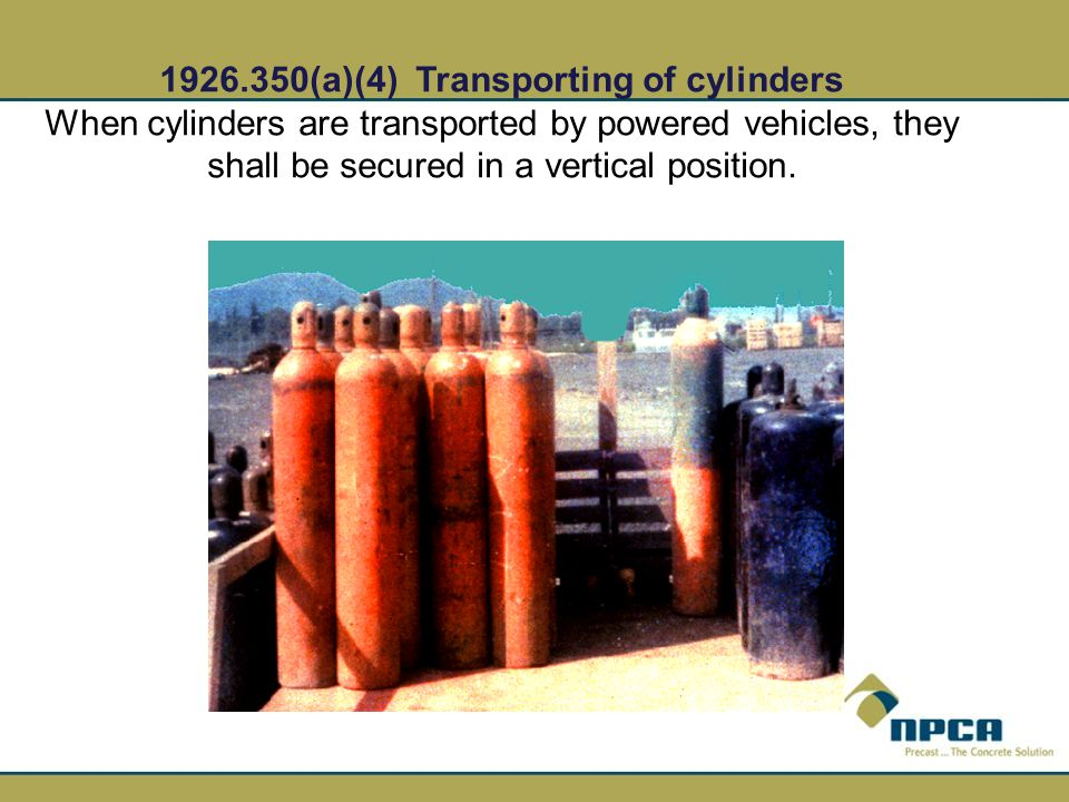 1926.350(a)(4) Transporting of cylinders When cylinders are transported by powered vehicles, they shall be secured in a vertical position.