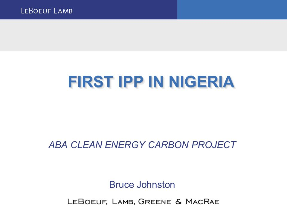 ABA CLEAN ENERGY CARBON PROJECT Bruce Johnston FIRST IPP IN NIGERIA