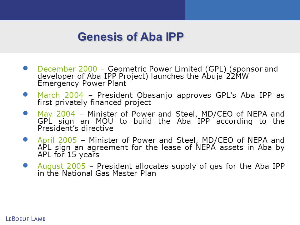 Project Background Current situation – Industries and other consumers presently depend on expensive diesel generation for a substantial part of their production because of inadequacy of the power supply from the national grid Aba IPP Project – Will supply reliable power to industries, commercial businesses and residential homes in Aba through construction and operation of 140 MW gas fired power plant Downstream – Construction of own industry-centred distribution lines: several industries poised to expand production capacity if reliable low-cost power supply is assured Other Customers – Commercial and residential consumers to receive power through distribution lines in ring-fenced network leased from PHCN
