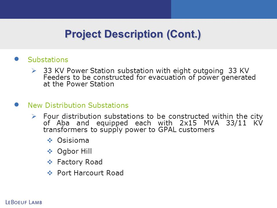 Project Description (Cont.) Leased Distribution Substations Three distribution substations (each equipped with 2x15 MVA 33/11 KV transformers) leased from NEPA to supply power to residential and commercial customers through APL NEPA Aba Control Substation NEPA Power Station Substation NEPA Umuode Substation