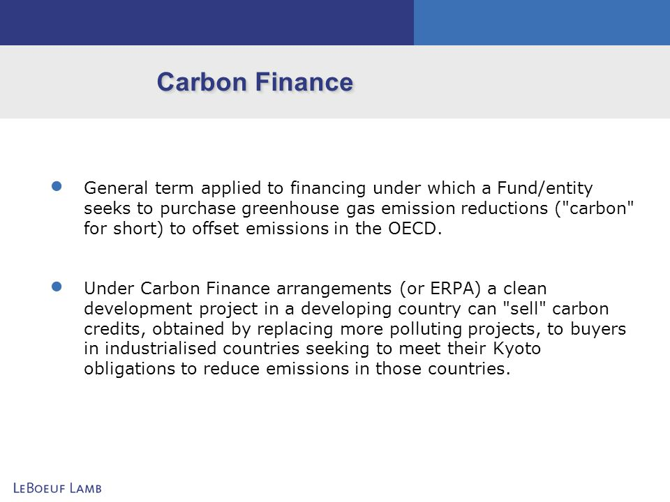Carbon Finance General term applied to financing under which a Fund/entity seeks to purchase greenhouse gas emission reductions (