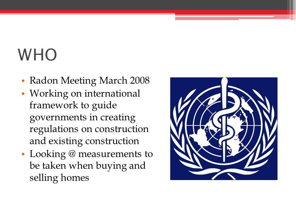 WHO Radon Meeting March 2008 Working on international framework to guide governments in creating regulations on construction and existing construction measurements to be taken when buying and selling homes