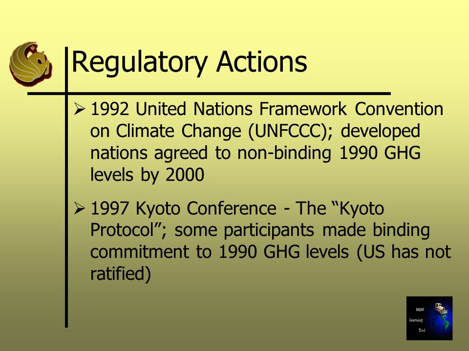 Regulatory Actions 1992 United Nations Framework Convention on Climate Change (UNFCCC); developed nations agreed to non-binding 1990 GHG levels by Kyoto Conference - The Kyoto Protocol; some participants made binding commitment to 1990 GHG levels (US has not ratified)