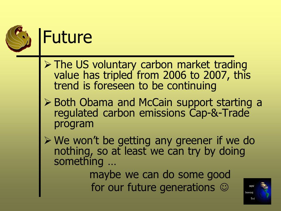 Future The US voluntary carbon market trading value has tripled from 2006 to 2007, this trend is foreseen to be continuing Both Obama and McCain support starting a regulated carbon emissions Cap-&-Trade program We wont be getting any greener if we do nothing, so at least we can try by doing something … maybe we can do some good for our future generations