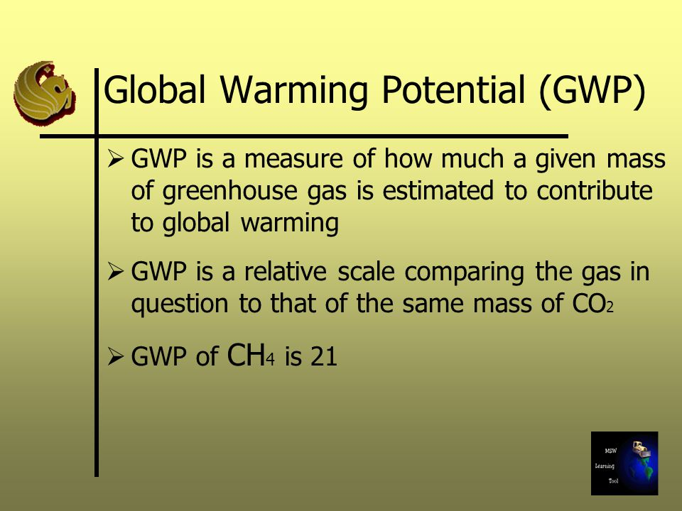 Global Warming Potential (GWP) GWP is a measure of how much a given mass of greenhouse gas is estimated to contribute to global warming GWP is a relative scale comparing the gas in question to that of the same mass of CO 2 GWP of CH 4 is 21