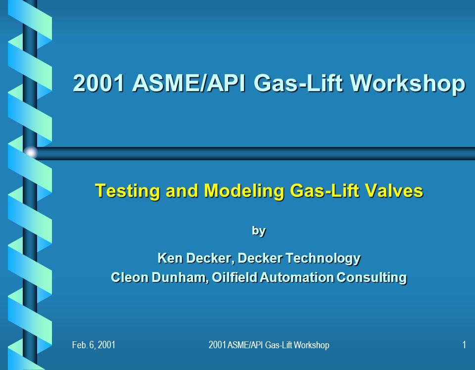 Feb. 6, 20012001 ASME/API Gas-Lift Workshop1 Testing and Modeling Gas-Lift Valves by Ken Decker, Decker Technology Cleon Dunham, Oilfield Automation C