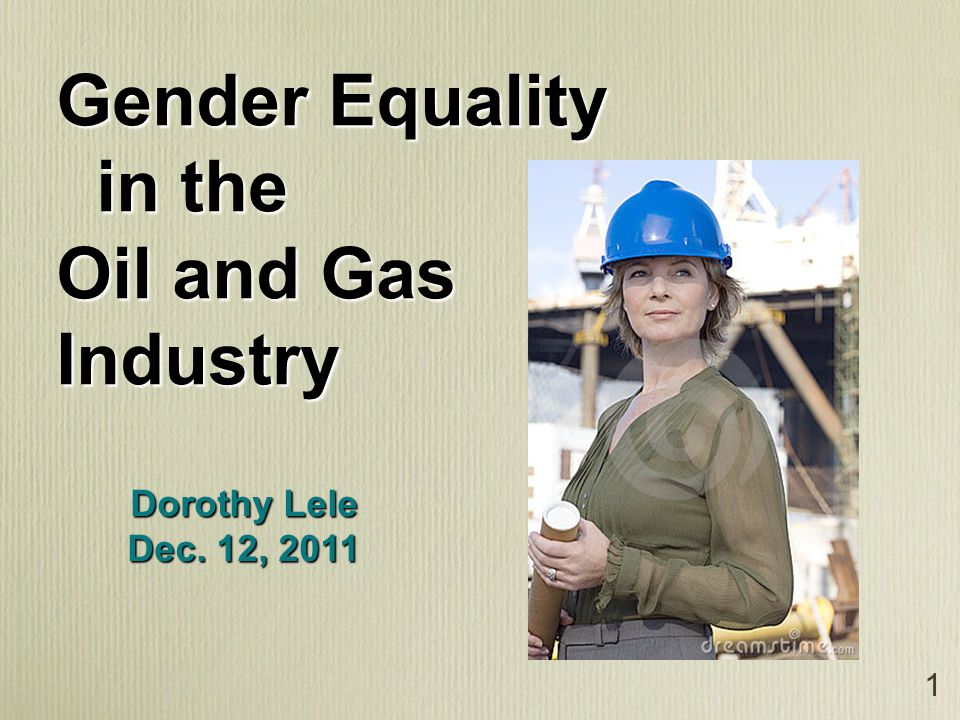 1 Gender Equality in the in the Oil and Gas Industry Dorothy Lele Dec. 12, 2011