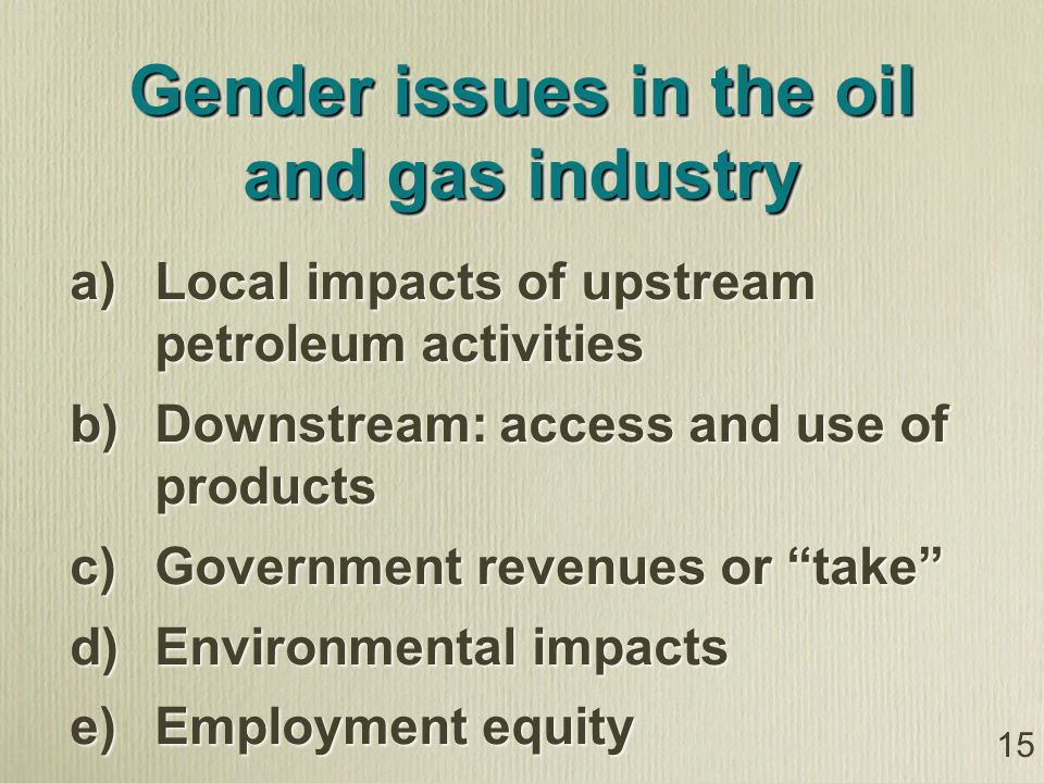 15 Gender issues in the oil and gas industry a) Local impacts of upstream petroleum activities b) Downstream: access and use of products c) Government revenues or take d) Environmental impacts e) Employment equity a) Local impacts of upstream petroleum activities b) Downstream: access and use of products c) Government revenues or take d) Environmental impacts e) Employment equity