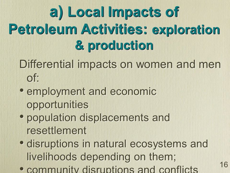 16 a) Local Impacts of Petroleum Activities: exploration & production Differential impacts on women and men of: employment and economic opportunities population displacements and resettlement disruptions in natural ecosystems and livelihoods depending on them; community disruptions and conflicts from influx of large numbers of men for jobs social vices Differential impacts on women and men of: employment and economic opportunities population displacements and resettlement disruptions in natural ecosystems and livelihoods depending on them; community disruptions and conflicts from influx of large numbers of men for jobs social vices