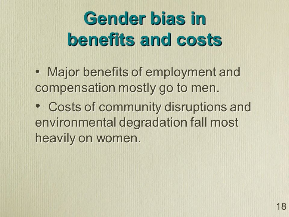 18 Gender bias in benefits and costs Major benefits of employment and compensation mostly go to men.