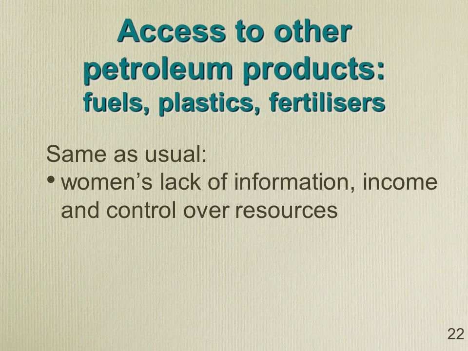 Access to other petroleum products: fuels, plastics, fertilisers Same as usual: womens lack of information, income and control over resources 22