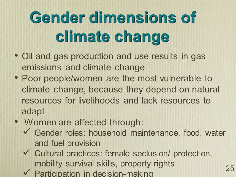 Gender dimensions of climate change Oil and gas production and use results in gas emissions and climate change Poor people/women are the most vulnerable to climate change, because they depend on natural resources for livelihoods and lack resources to adapt Women are affected through: Gender roles: household maintenance, food, water and fuel provision Cultural practices: female seclusion/ protection, mobility survival skills, property rights Participation in decision-making 25