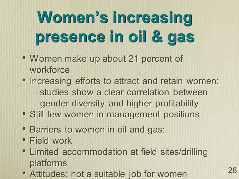 28 Womens increasing presence in oil & gas Women make up about 21 percent of workforce Increasing efforts to attract and retain women: studies show a clear correlation between gender diversity and higher profitability Still few women in management positions Barriers to women in oil and gas: Field work Limited accommodation at field sites/drilling platforms Attitudes: not a suitable job for women Women make up about 21 percent of workforce Increasing efforts to attract and retain women: studies show a clear correlation between gender diversity and higher profitability Still few women in management positions Barriers to women in oil and gas: Field work Limited accommodation at field sites/drilling platforms Attitudes: not a suitable job for women
