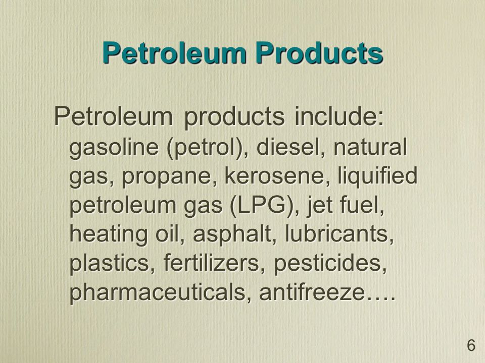 Petroleum Products Petroleum products include: gasoline (petrol), diesel, natural gas, propane, kerosene, liquified petroleum gas (LPG), jet fuel, heating oil, asphalt, lubricants, plastics, fertilizers, pesticides, pharmaceuticals, antifreeze….