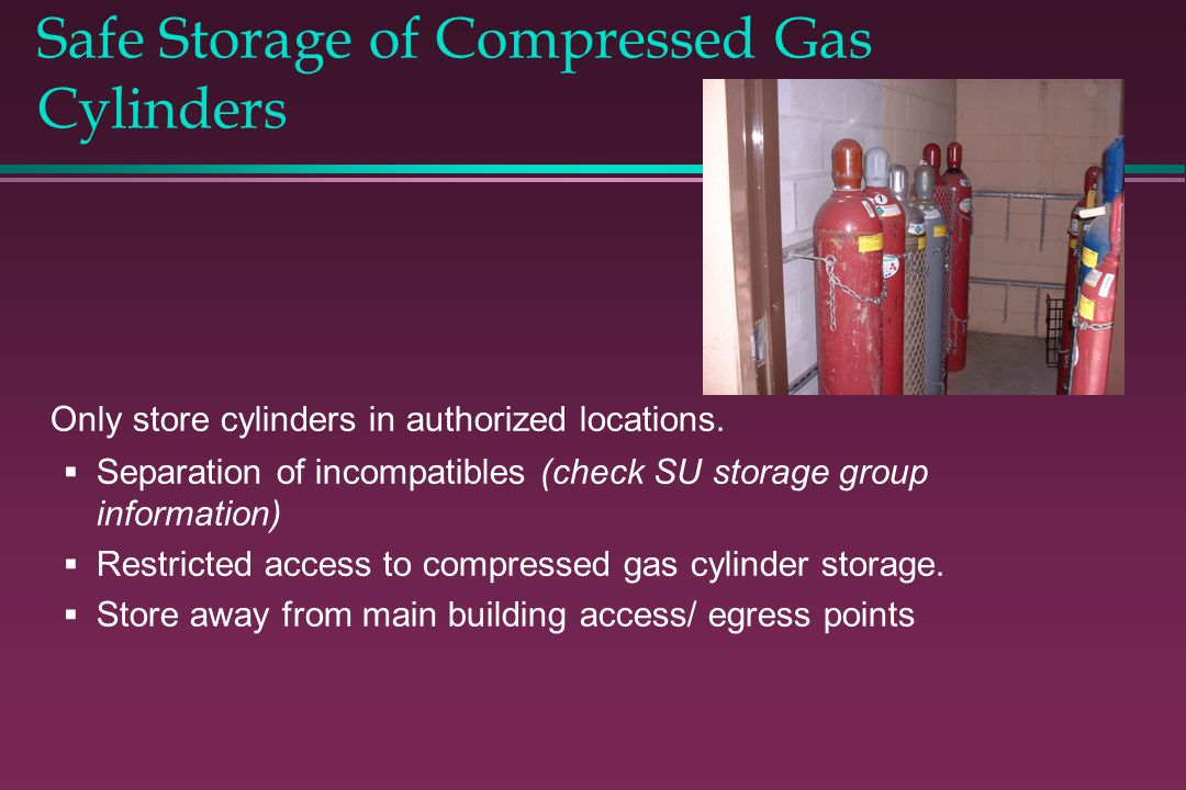 Safe Storage of Compressed Gas Cylinders Only store cylinders in authorized locations. Separation of incompatibles (check SU storage group information