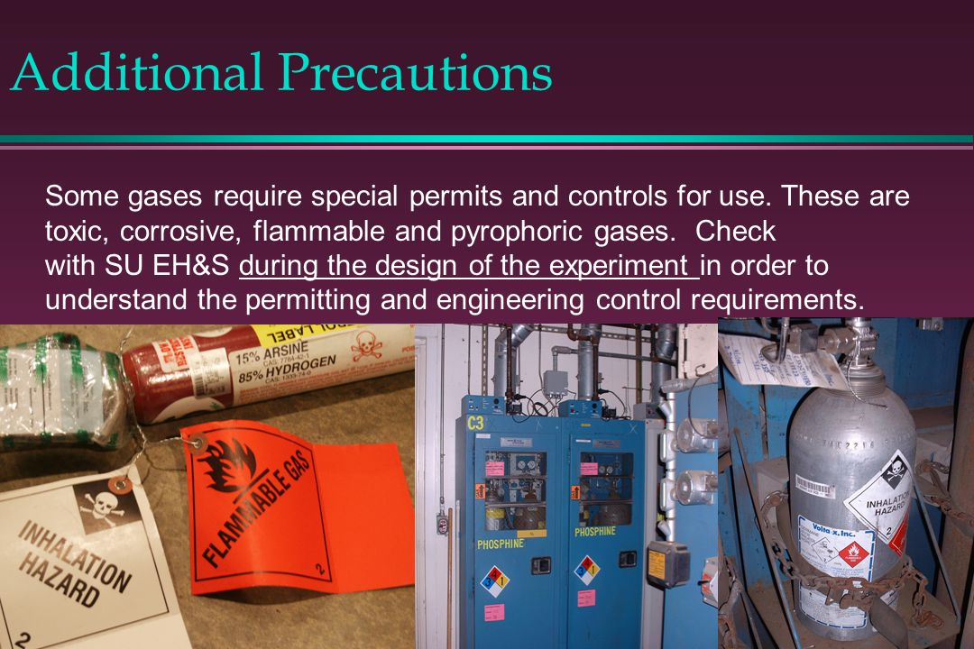 Additional Precautions Some gases require special permits and controls for use. These are toxic, corrosive, flammable and pyrophoric gases. Check with