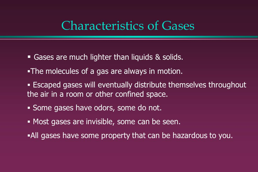 Characteristics of Gases Gases are much lighter than liquids & solids. The molecules of a gas are always in motion. Escaped gases will eventually dist