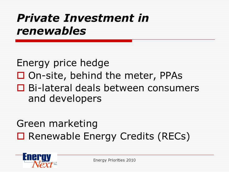 Energy Priorities 2010 Private Investment in renewables Energy price hedge On-site, behind the meter, PPAs Bi-lateral deals between consumers and developers Green marketing Renewable Energy Credits (RECs)