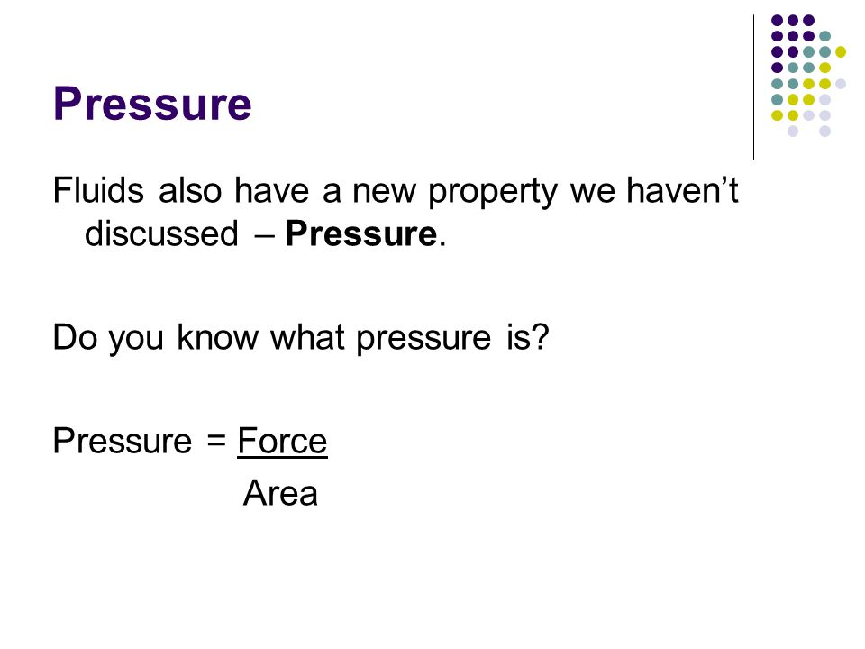Pressure Fluids also have a new property we havent discussed – Pressure. Do you know what pressure is? Pressure = Force Area