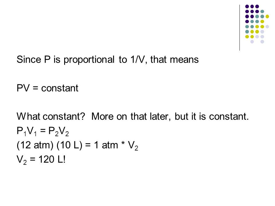 Since P is proportional to 1/V, that means PV = constant What constant? More on that later, but it is constant. P 1 V 1 = P 2 V 2 (12 atm) (10 L) = 1