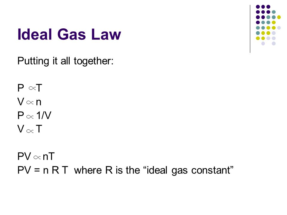 Ideal Gas Law Putting it all together: P T V n P 1/V V T PV nT PV = n R T where R is the ideal gas constant