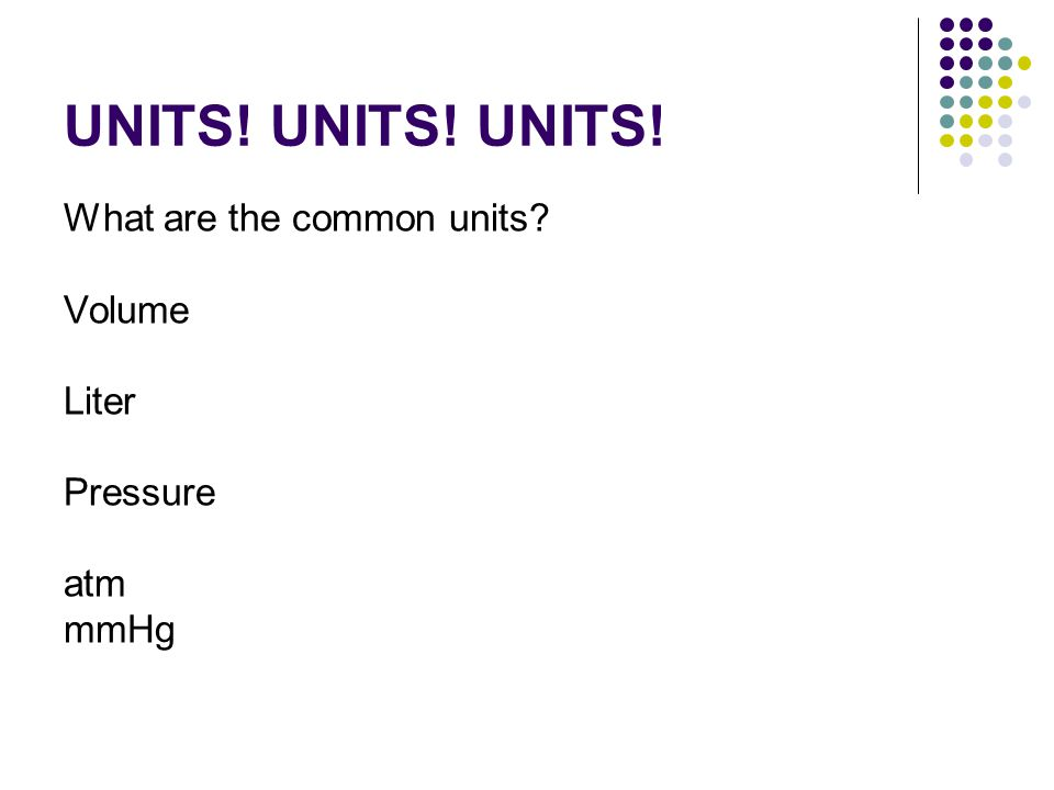 UNITS! UNITS! UNITS! What are the common units? Volume Liter Pressure atm mmHg