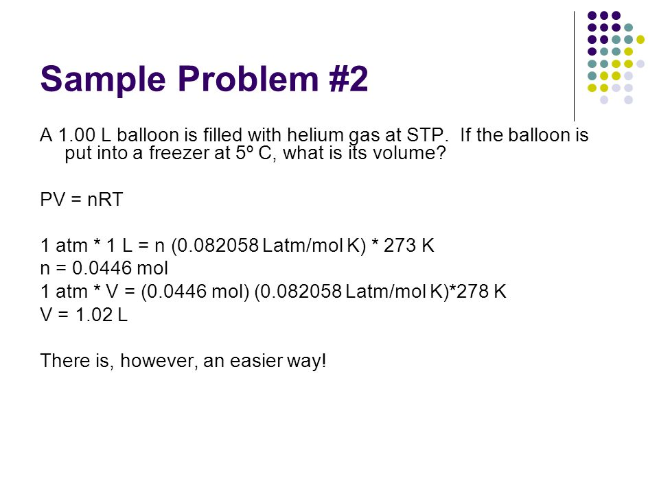 Sample Problem #2 A 1.00 L balloon is filled with helium gas at STP. If the balloon is put into a freezer at 5º C, what is its volume? PV = nRT 1 atm