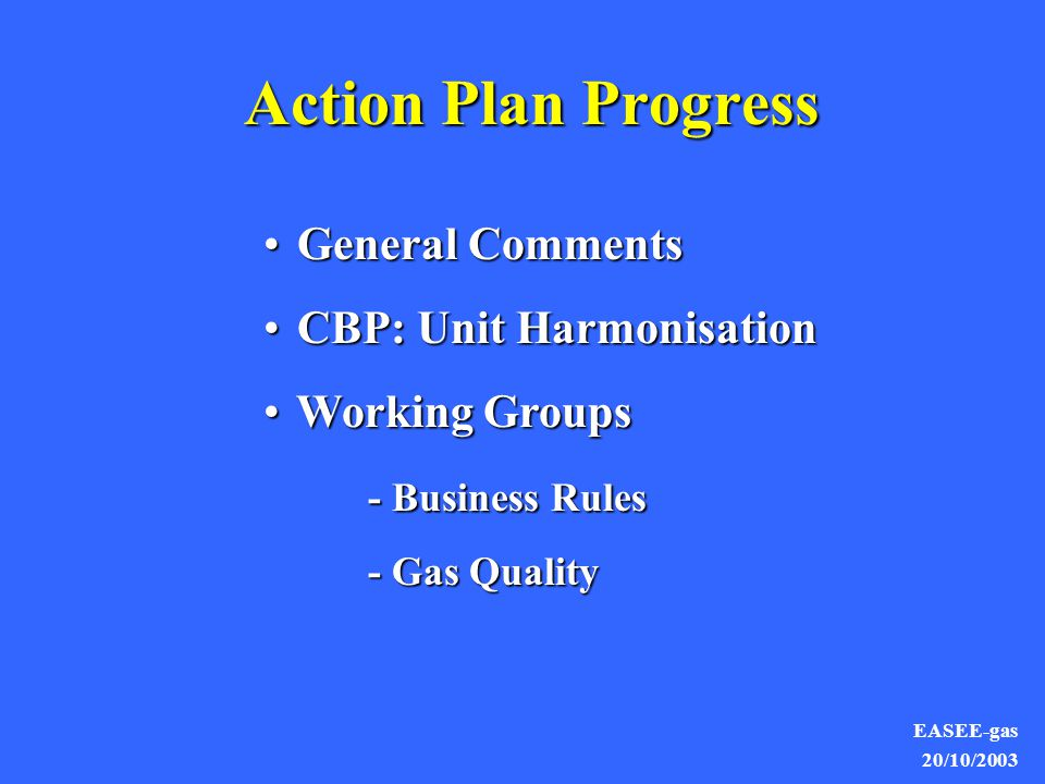 EASEE-gas 20/10/2003 General Comments Executive Committee takes responsibility for Action PlanExecutive Committee takes responsibility for Action Plan First Common Business Practice (CBP) on Harmonisation of Units approvedFirst Common Business Practice (CBP) on Harmonisation of Units approved Business Rules - increased focus on deliverables (CBPs)Business Rules - increased focus on deliverables (CBPs) Good progress on Gas Qualities HarmonisationGood progress on Gas Qualities Harmonisation