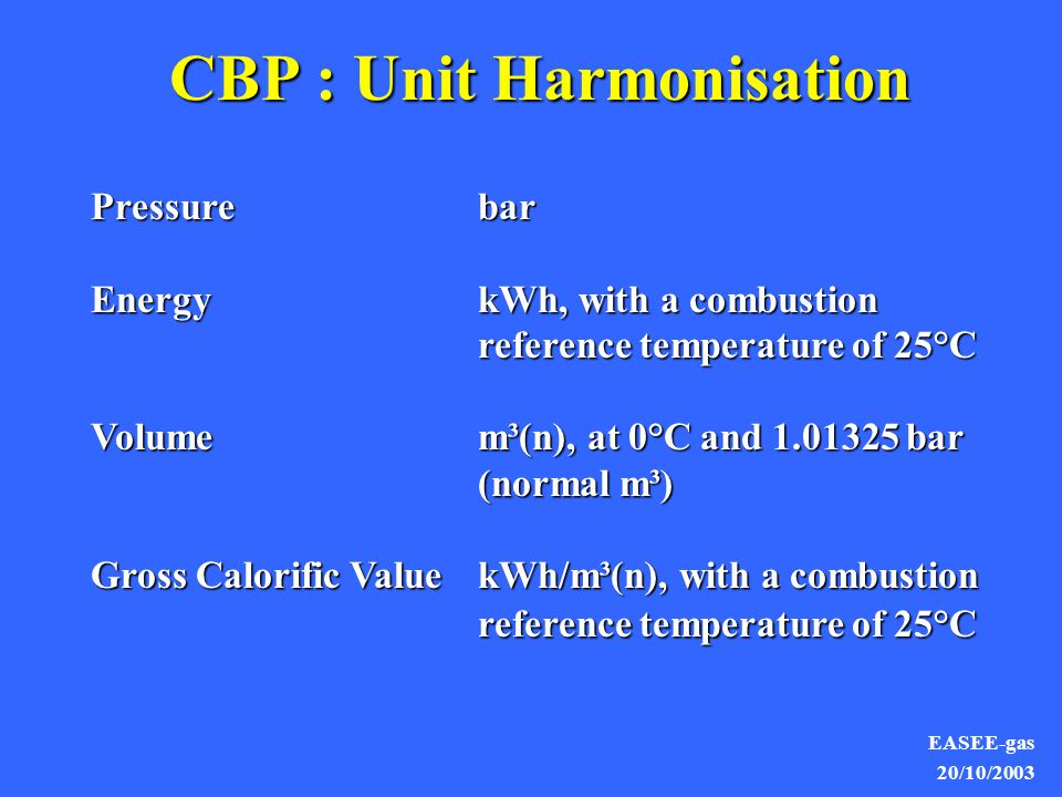 EASEE-gas 20/10/2003 CBP : Unit Harmonisation Pressurebar EnergykWh, with a combustion reference temperature of 25°C Volumem³(n), at 0°C and 1.01325 bar (normal m³) Gross Calorific Value kWh/m³(n), with a combustion reference temperature of 25°C